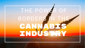 The Power of Borders in the Cannabis Industry